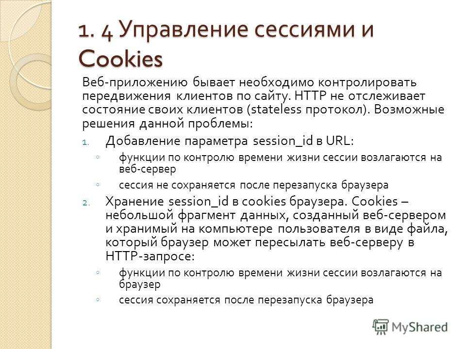 1. 4 Управление сессиями и Cookies Веб - приложению бывает необходимо контролировать передвижения клиентов по сайту. HTTP не отслеживает состояние своих клиентов ( stateless протокол ). Возможные решения данной проблемы : 1. Добавление параметра sess