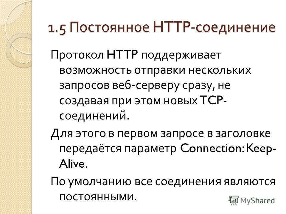 1.5 Постоянное HTTP- соединение Протокол HTTP поддерживает возможность отправки нескольких запросов веб - серверу сразу, не создавая при этом новых TCP- соединений. Для этого в первом запросе в заголовке передаётся параметр Connection: Keep- Alive. П