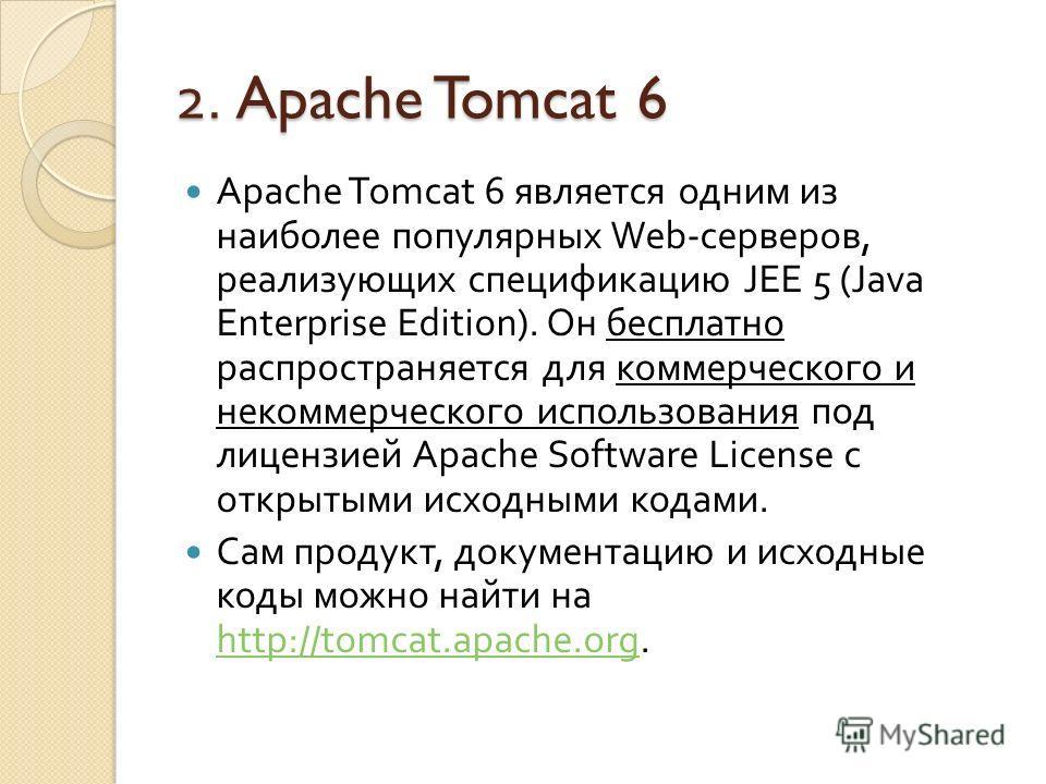 2. Apache Tomcat 6 Apache Tomcat 6 является одним из наиболее популярных Web - серверов, реализующих спецификацию JEE 5 ( Java Enterprise Edition). Он бесплатно распространяется для коммерческого и некоммерческого использования под лицензией Apache S