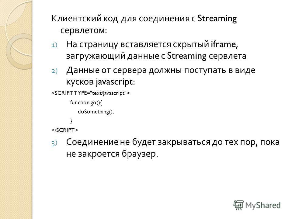 Клиентский код для соединения с Streaming сервлетом : 1) На страницу вставляется скрытый iframe, загружающий данные с Streaming сервлета 2) Данные от сервера должны поступать в виде кусков javascript: function go(){ doSomething(); } 3) Соединение не