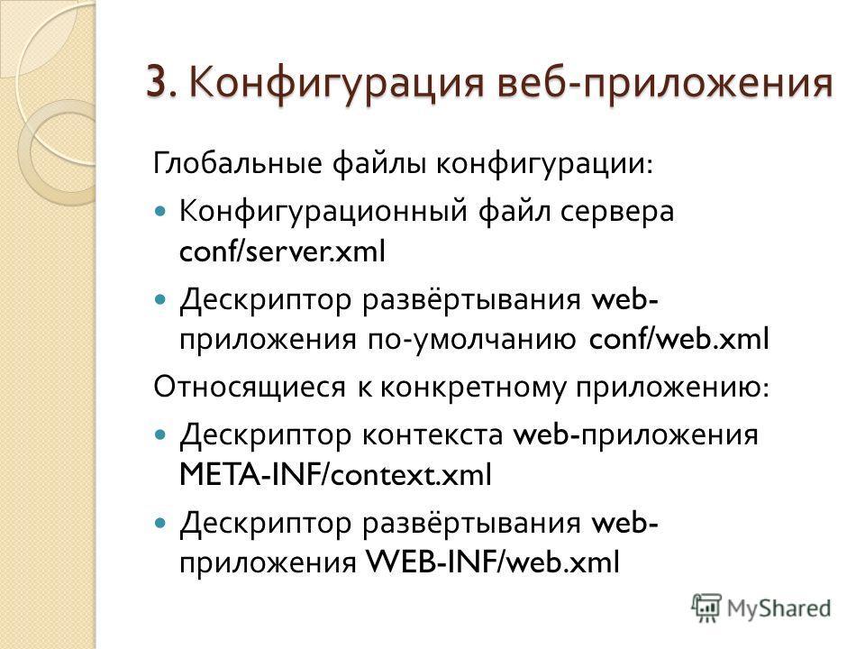 3. Конфигурация веб - приложения Глобальные файлы конфигурации : Конфигурационный файл сервера conf/server.xml Дескриптор развёртывания web- приложения по - умолчанию conf/web.xml Относящиеся к конкретному приложению : Дескриптор контекста web- прило