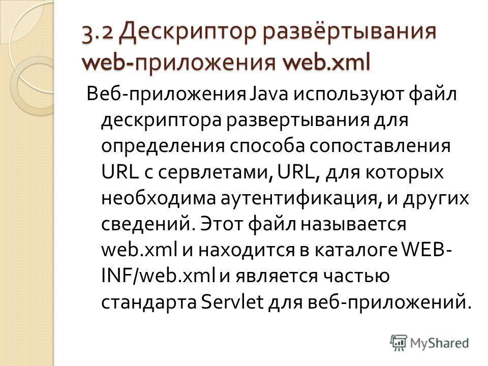 3.2 Дескриптор развёртывания web- приложения web.xml Веб - приложения Java используют файл дескриптора развертывания для определения способа сопоставления URL с сервлетами, URL, для которых необходима аутентификация, и других сведений. Этот файл назы