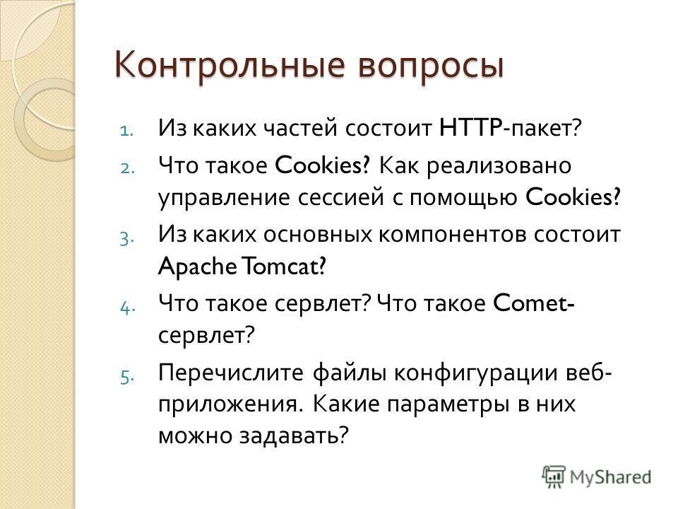 Контрольные вопросы 1. Из каких частей состоит HTTP- пакет ? 2. Что такое Cookies? Как реализовано управление сессией с помощью Cookies? 3. Из каких основных компонентов состоит Apache Tomcat? 4. Что такое сервлет ? Что такое Comet- сервлет ? 5. Пере