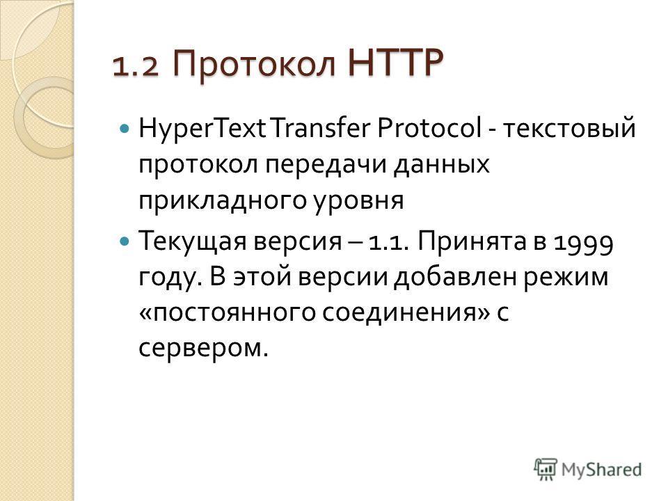 1.2 Протокол HTTP HyperText Transfer Protocol - текстовый протокол передачи данных прикладного уровня Текущая версия – 1.1. Принята в 1999 году. В этой версии добавлен режим « постоянного соединения » с сервером.