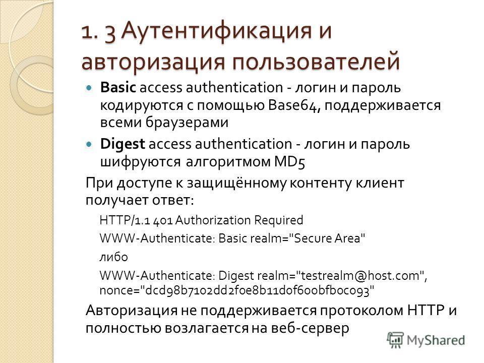 1. 3 Аутентификация и авторизация пользователей Basic access authentication - логин и пароль кодируются с помощью Base64, поддерживается всеми браузерами Digest access authentication - логин и пароль шифруются алгоритмом MD5 При доступе к защищённому