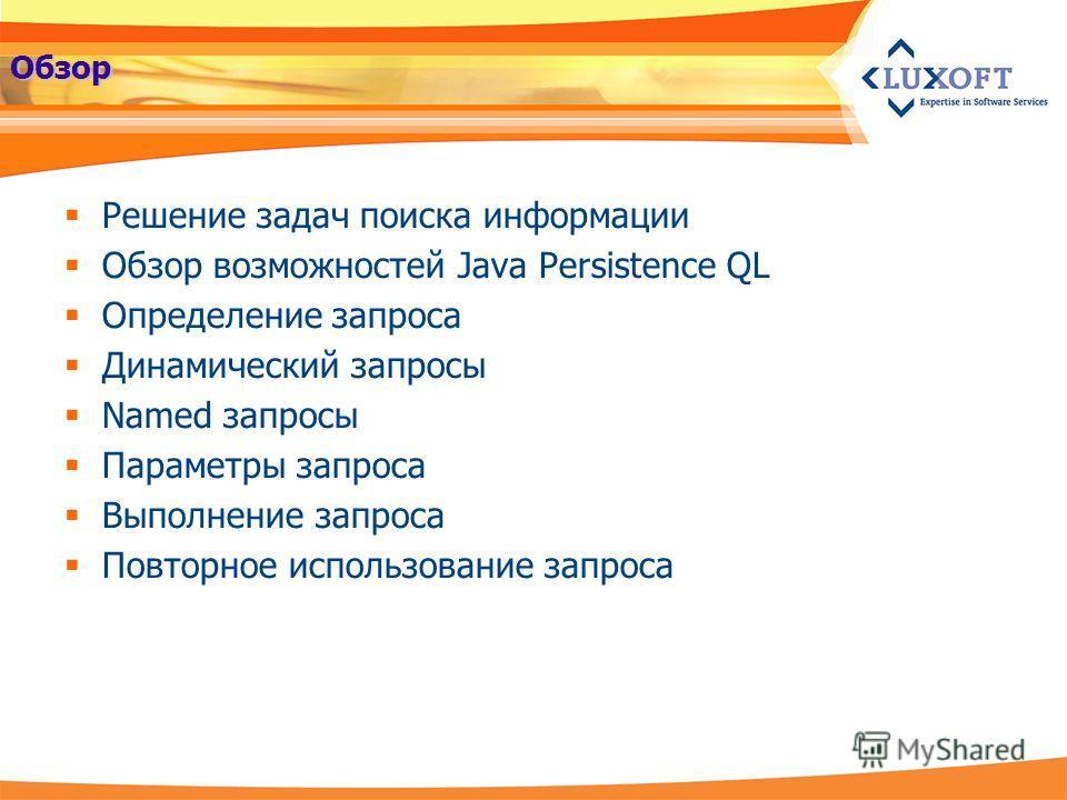Обзор Решение задач поиска информации Обзор возможностей Java Persistence QL Определение запроса Динамический запросы Named запросы Параметры запроса Выполнение запроса Повторное использование запроса