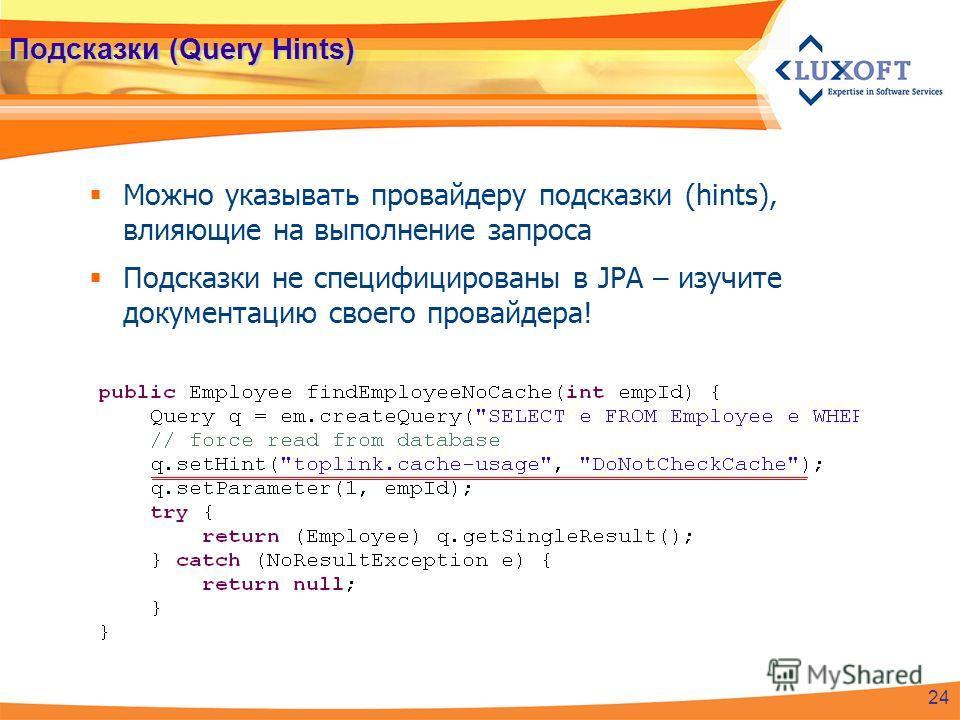 Подсказки (Query Hints) Можно указывать провайдеру подсказки (hints), влияющие на выполнение запроса Подсказки не специфицированы в JPA – изучите документацию своего провайдера! 24