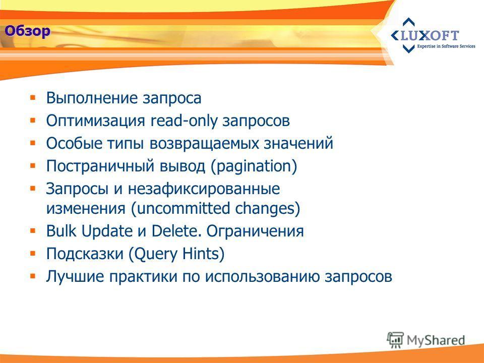 Обзор Выполнение запроса Оптимизация read-only запросов Особые типы возвращаемых значений Постраничный вывод (pagination) Запросы и незафиксированные изменения (uncommitted changes) Bulk Update и Delete. Ограничения Подсказки (Query Hints) Лучшие пра