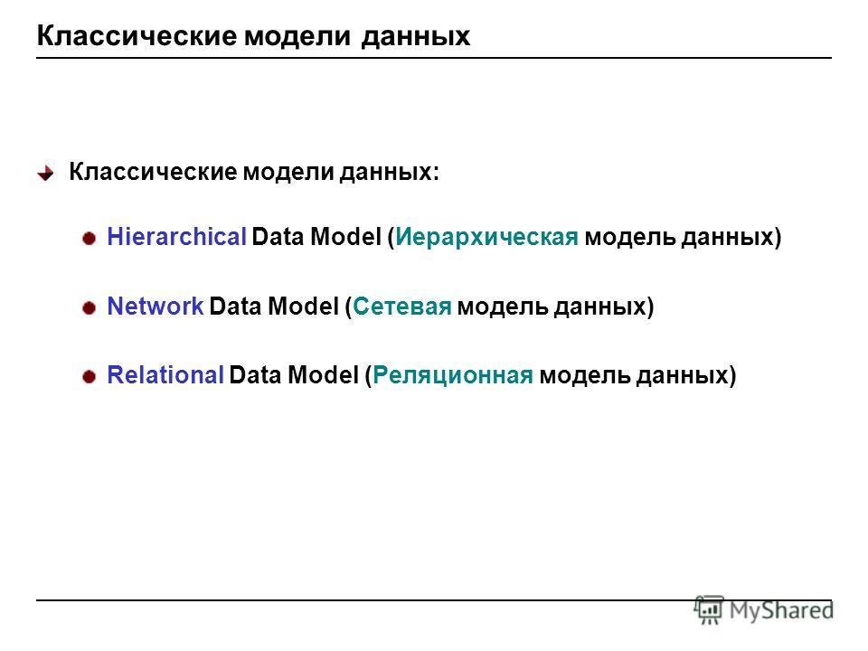 Классические модели данных Классические модели данных: Hierarchical Data Model (Иерархическая модель данных) Network Data Model (Сетевая модель данных) Relational Data Model (Реляционная модель данных)