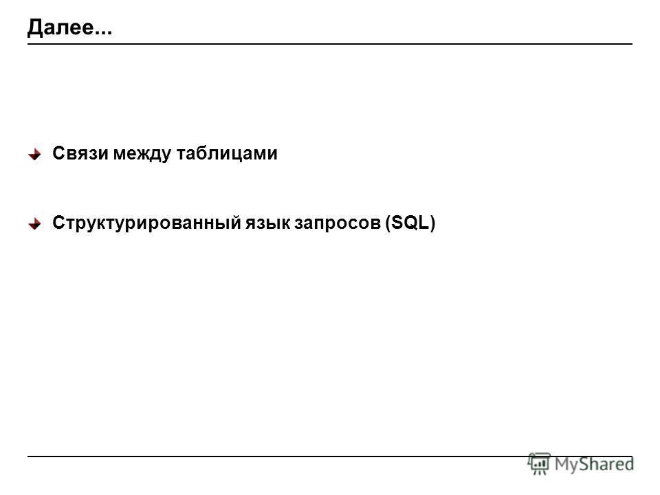 Далее... Связи между таблицами Структурированный язык запросов (SQL)