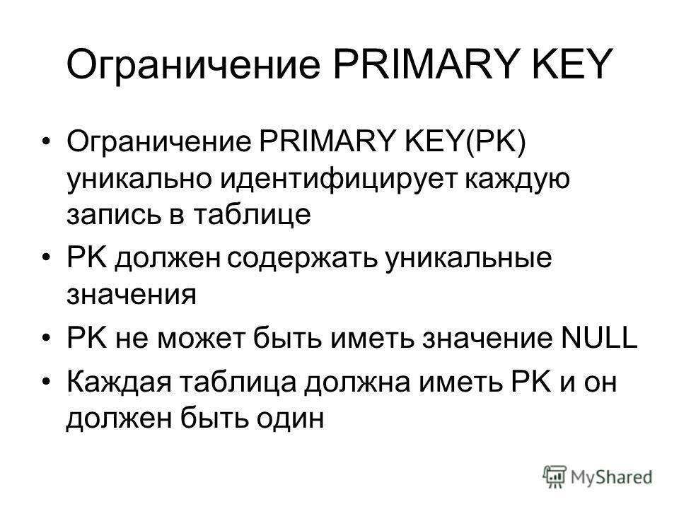 Ограничение PRIMARY KEY Ограничение PRIMARY KEY(PK) уникально идентифицирует каждую запись в таблице PK должен содержать уникальные значения PK не может быть иметь значение NULL Каждая таблица должна иметь PK и он должен быть один