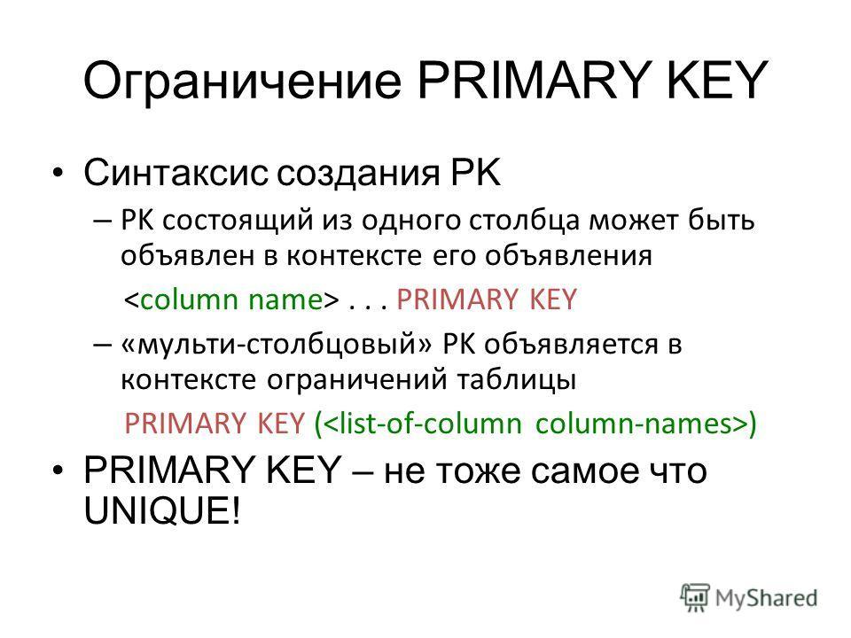 Ограничение PRIMARY KEY Синтаксис создания PK – PK состоящий из одного столбца может быть объявлен в контексте его объявления... PRIMARY KEY – «мульти-столбцовый» PK объявляется в контексте ограничений таблицы PRIMARY KEY ( ) PRIMARY KEY – не тоже са
