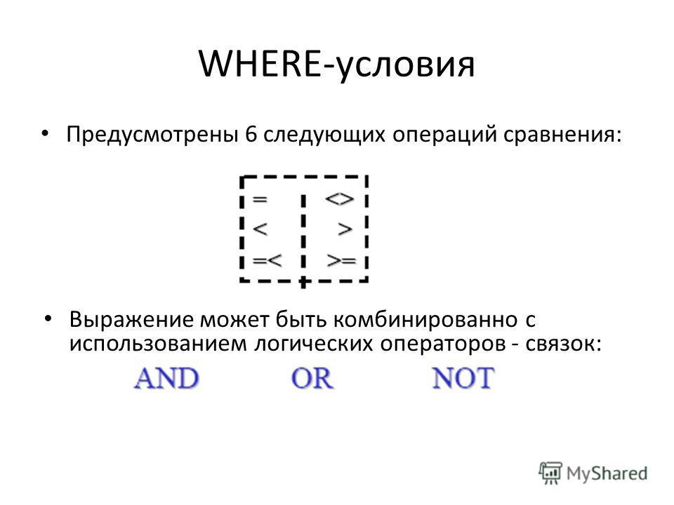 WHERE-условия Предусмотрены 6 следующих операций сравнения: Выражение может быть комбинированно с использованием логических операторов - связок:
