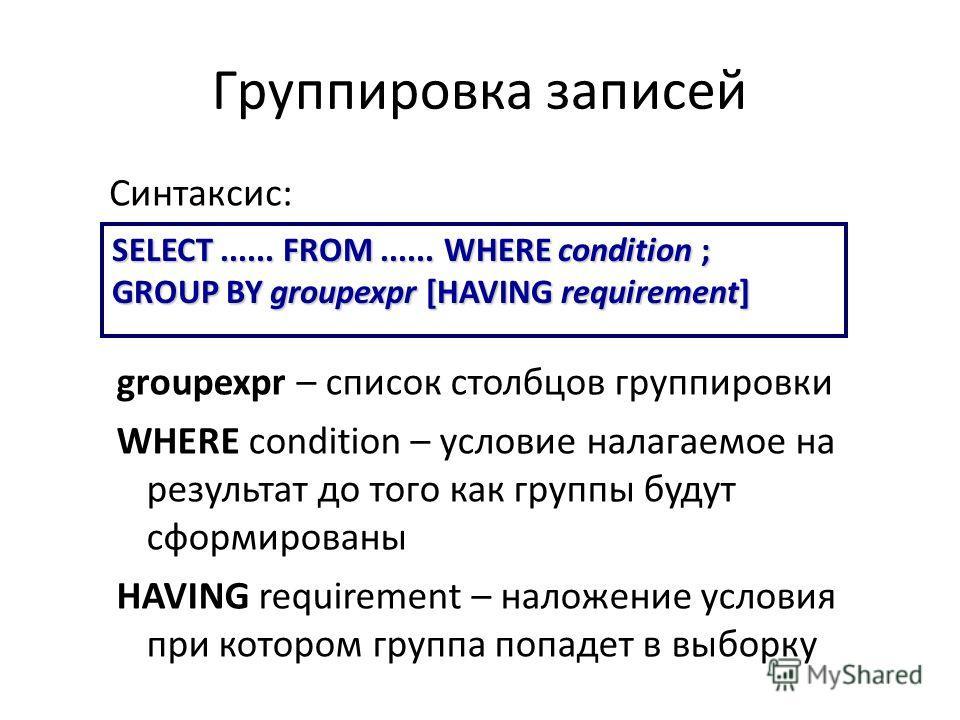 Группировка записей SELECT...... FROM...... WHERE condition ; GROUP BY groupexpr [HAVING requirement] Синтаксис: groupexpr – список столбцов группировки WHERE condition – условие налагаемое на результат до того как группы будут сформированы HAVING re