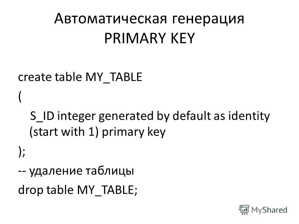 Автоматическая генерация PRIMARY KEY create table MY_TABLE ( S_ID integer generated by default as identity (start with 1) primary key ); -- удаление таблицы drop table MY_TABLE;