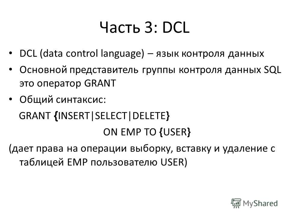 Часть 3: DСL DCL (data control language) – язык контроля данных Основной представитель группы контроля данных SQL это оператор GRANT Общий синтаксис: GRANT { INSERT|SELECT|DELETE} ON EMP TO {USER} (дает права на операции выборку, вставку и удаление с