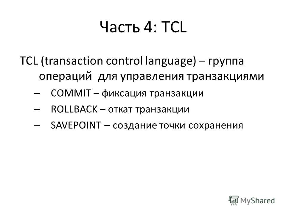 Часть 4: TСL TCL (transaction control language) – группа операций для управления транзакциями – COMMIT – фиксация транзакции – ROLLBACK – откат транзакции – SAVEPOINT – создание точки сохранения