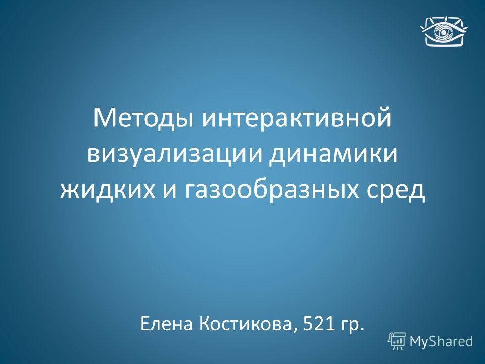 Методы интерактивной визуализации динамики жидких и газообразных сред Елена Костикова, 521 гр.