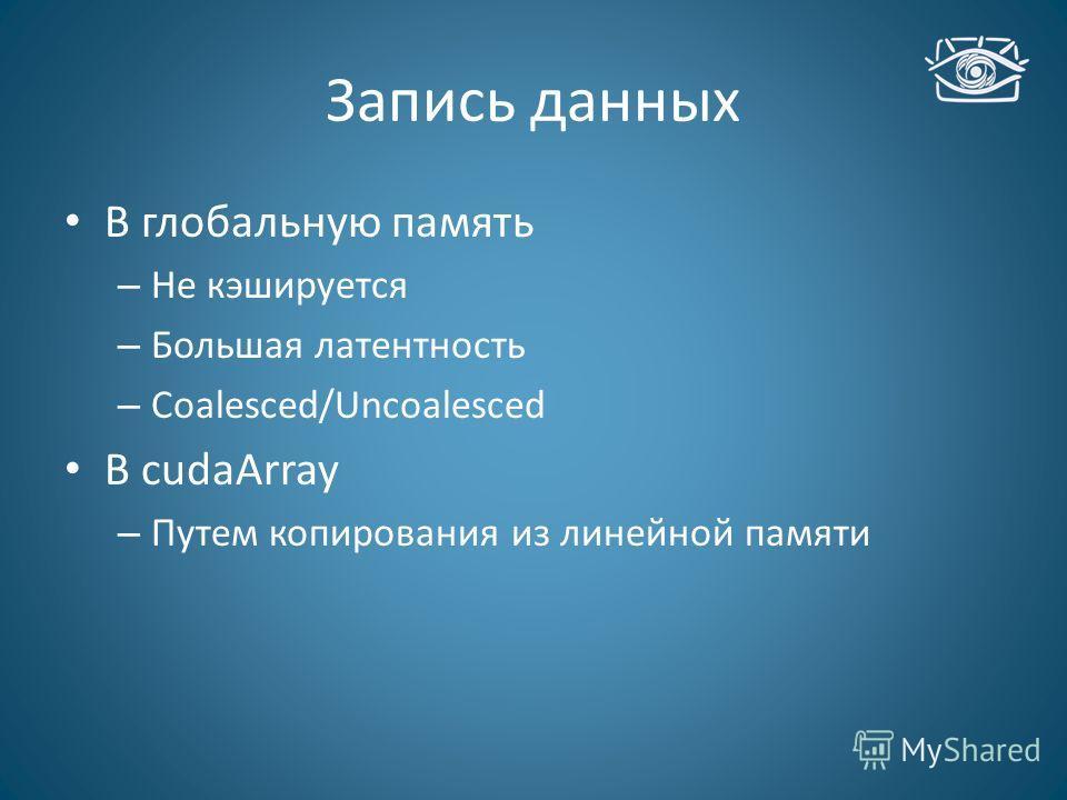 Запись данных В глобальную память – Не кэшируется – Большая латентность – Coalesced/Uncoalesced В cudaArray – Путем копирования из линейной памяти