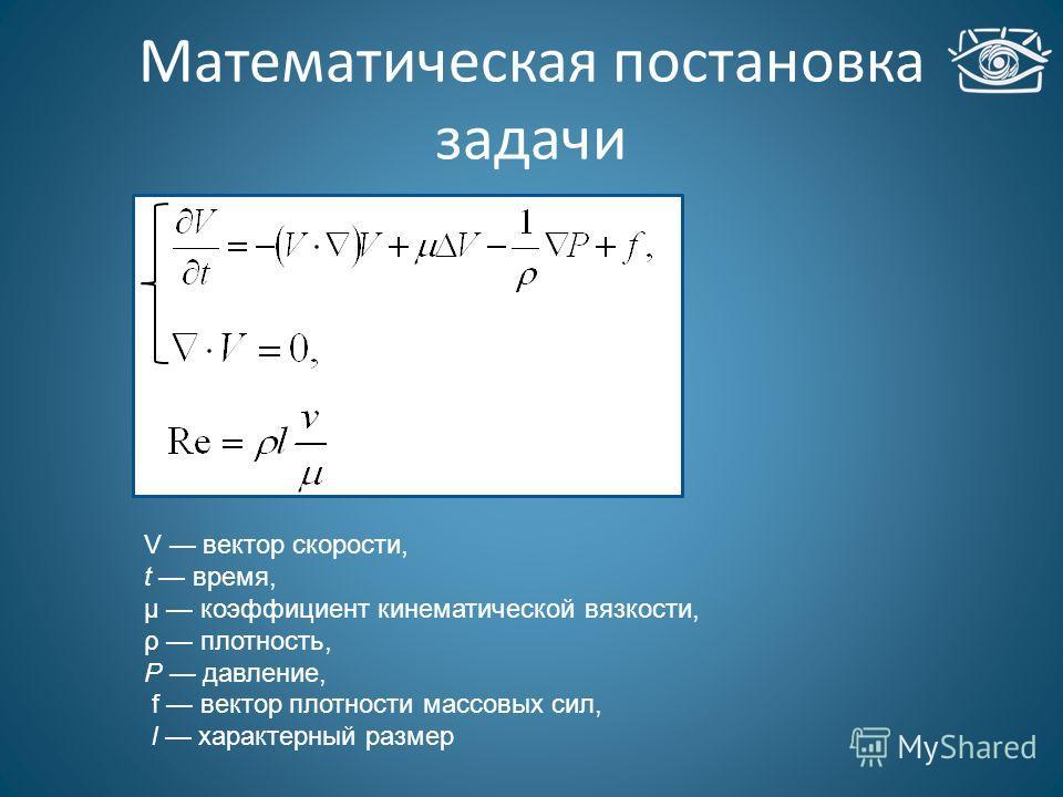 Математическая постановка задачи V вектор скорости, t время, µ коэффициент кинематической вязкости, ρ плотность, P давление, f вектор плотности массовых сил, l характерный размер