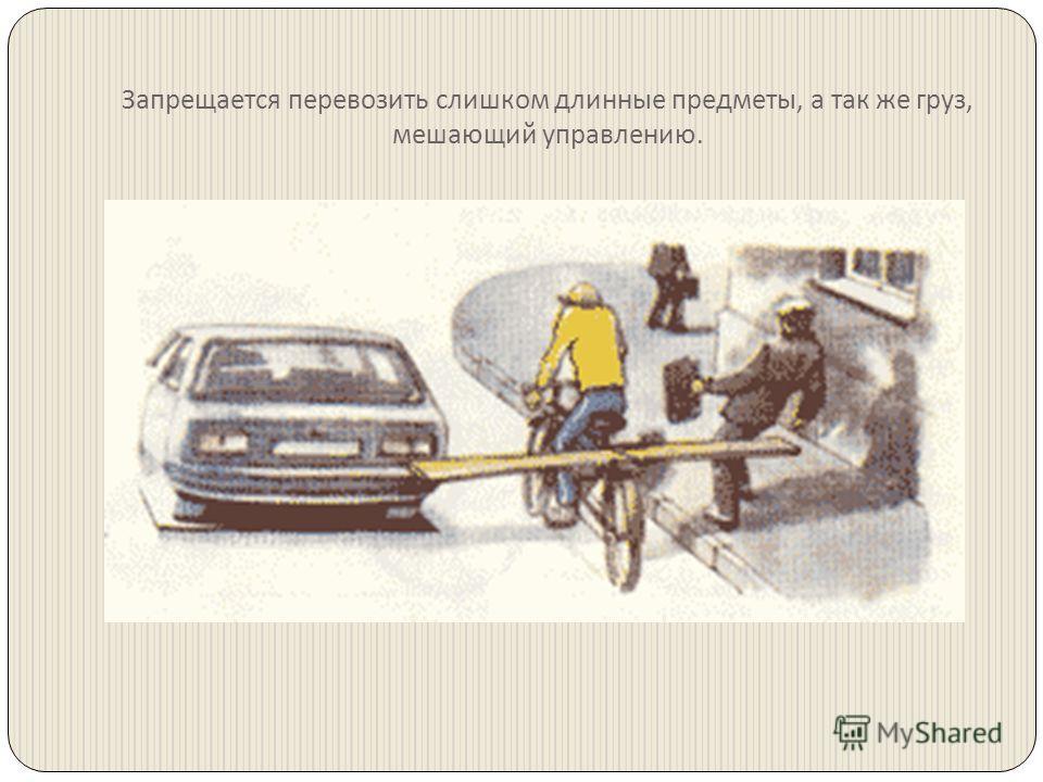 Запрещается перевозить слишком длинные предметы, а так же груз, мешающий управлению.