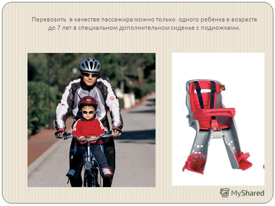 Перевозить в качестве пассажира можно только одного ребенка в возрасте до 7 лет в специальном дополнительном сиденье с подножками.