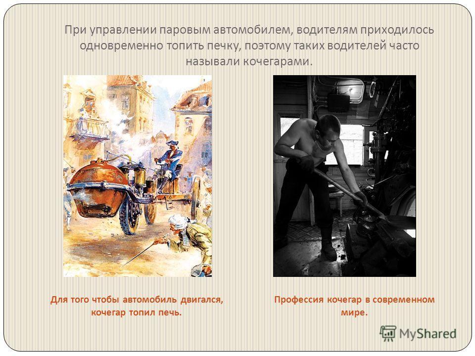 При управлении паровым автомобилем, водителям приходилось одновременно топить печку, поэтому таких водителей часто называли кочегарами. Для того чтобы автомобиль двигался, кочегар топил печь. Профессия кочегар в современном мире.