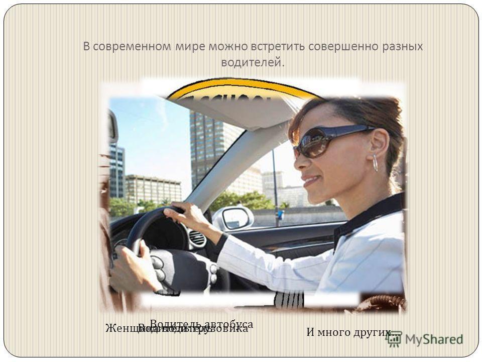 В современном мире можно встретить совершенно разных водителей. Водитель грузовика Водитель автобуса Женщина водитель И много других …