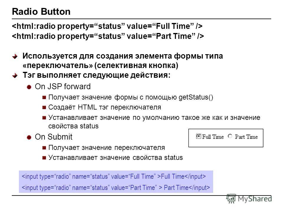 Radio Button Используется для создания элемента формы типа «переключатель» (селективная кнопка) Тэг выполняет следующие действия: On JSP forward Получает значение формы с помощью getStatus() Создаёт HTML тэг переключателя Устанавливает значение по ум