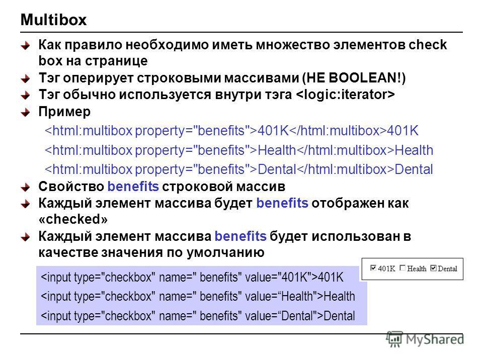 Multibox Как правило необходимо иметь множество элементов check box на странице Тэг оперирует строковыми массивами (НЕ BOOLEAN!) Тэг обычно используется внутри тэга Пример 401K 401K Health Health Dental Dental Свойство benefits строковой массив Кажды