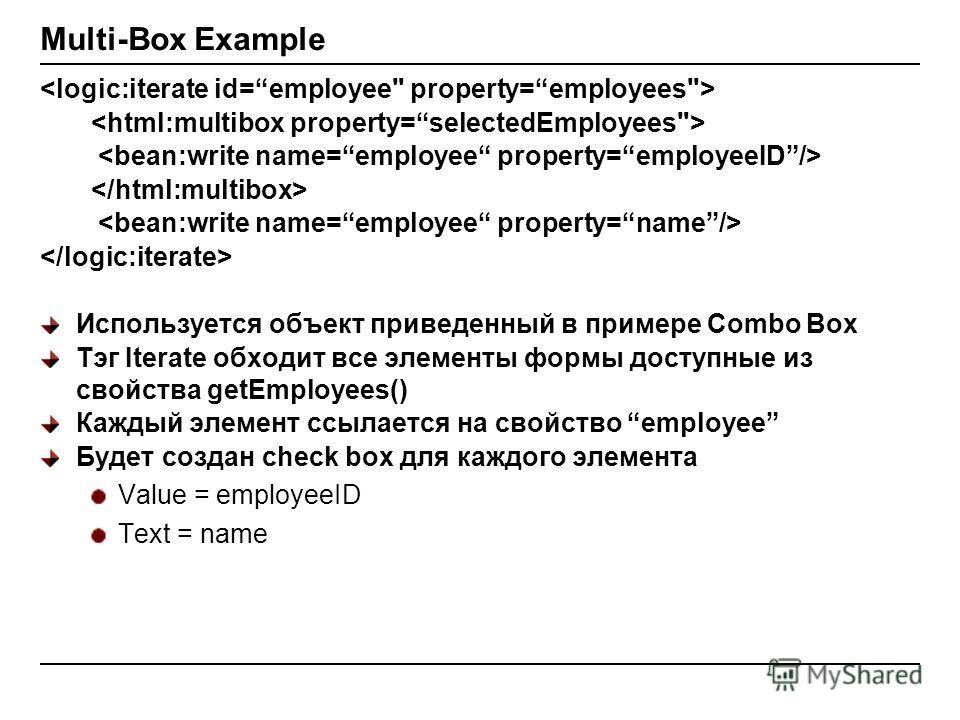 Multi-Box Example Используется объект приведенный в примере Combo Box Тэг Iterate обходит все элементы формы доступные из свойства getEmployees() Каждый элемент ссылается на свойство employee Будет создан check box для каждого элемента Value = employ