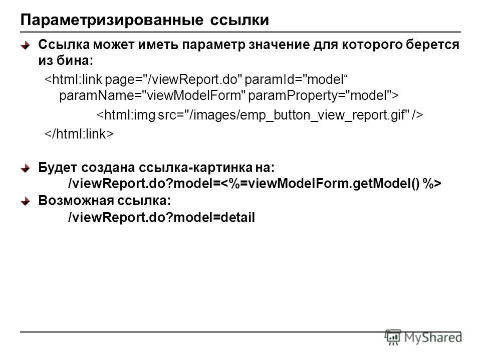 Параметризированные ссылки Ссылка может иметь параметр значение для которого берется из бина: Будет создана ссылка-картинка на: /viewReport.do?model= Возможная ссылка: /viewReport.do?model=detail