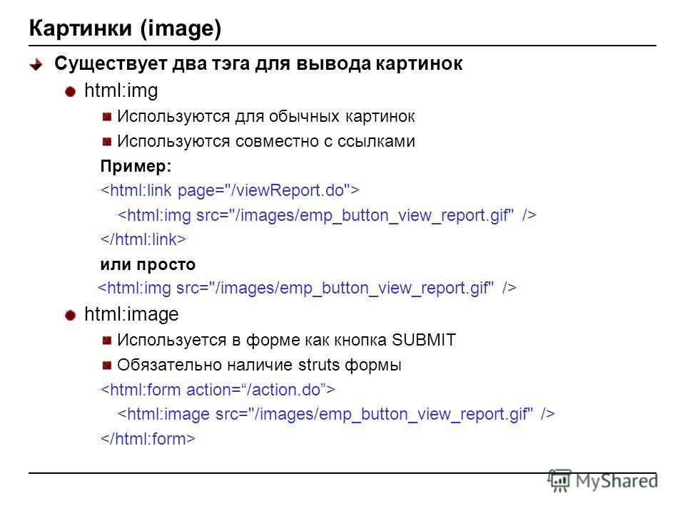 Картинки (image) Существует два тэга для вывода картинок html:img Используются для обычных картинок Используются совместно с ссылками Пример: или просто html:image Используется в форме как кнопка SUBMIT Обязательно наличие struts формы