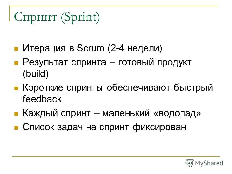Спринт (Sprint) Итерация в Scrum (2-4 недели) Результат спринта – готовый продукт (build) Короткие спринты обеспечивают быстрый feedback Каждый спринт – маленький «водопад» Список задач на спринт фиксирован