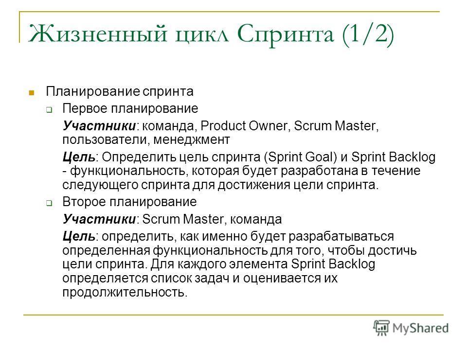 Жизненный цикл Спринта (1/2) Планирование спринта Первое планирование Участники: команда, Product Owner, Scrum Master, пользователи, менеджмент Цель: Определить цель спринта (Sprint Goal) и Sprint Backlog - функциональность, которая будет разработана