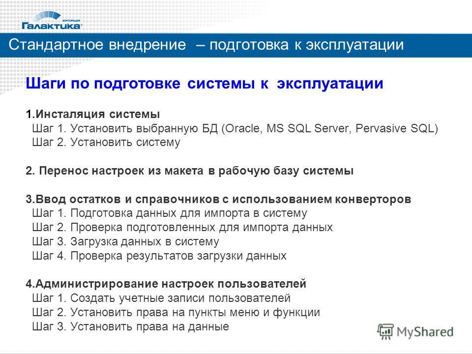 Стандартное внедрение – подготовка к эксплуатации Шаги по подготовке системы к эксплуатации 1.Инсталяция системы Шаг 1. Установить выбранную БД (Oracle, MS SQL Server, Pervasive SQL) Шаг 2. Установить систему 2. Перенос настроек из макета в рабочую б