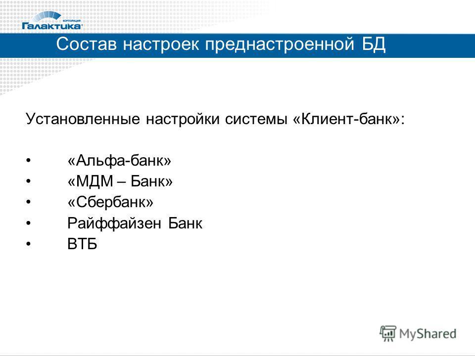 Состав настроек преднастроенной БД Установленные настройки системы «Клиент-банк»: «Альфа-банк» «МДМ – Банк» «Сбербанк» Райффайзен Банк ВТБ