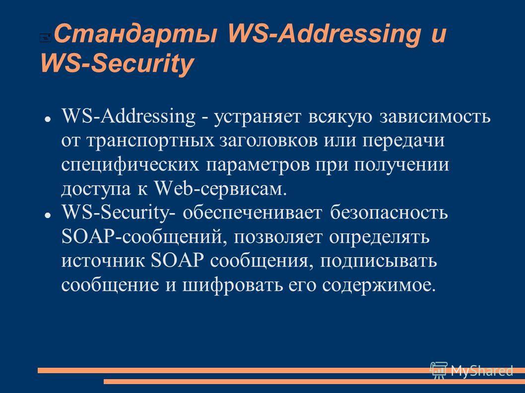 Стандарты WS-Addressing и WS-Security WS-Addressing - устраняет всякую зависимость от транспортных заголовков или передачи специфических параметров при получении доступа к Web-сервисам. WS-Security- обеспеченивает безопасность SOAP-сообщений, позволя