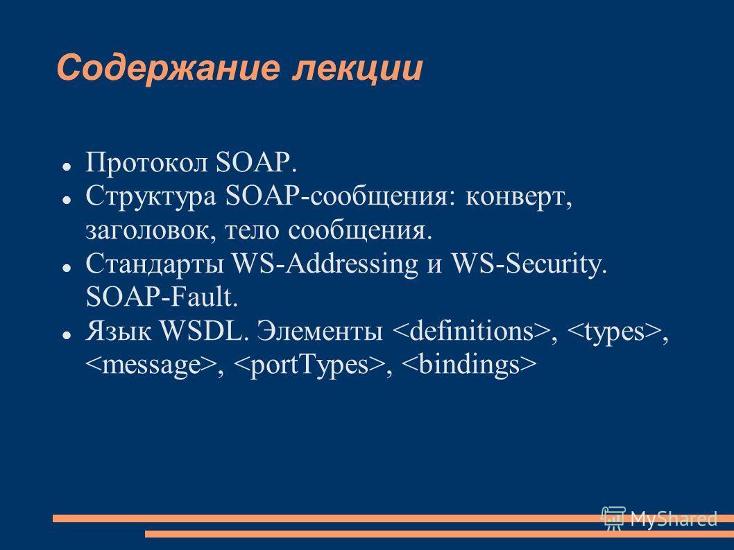 Содержание лекции Протокол SOAP. Структура SOAP-сообщения: конверт, заголовок, тело сообщения. Стандарты WS-Addressing и WS-Security. SOAP-Fault. Язык WSDL. Элементы,,,,