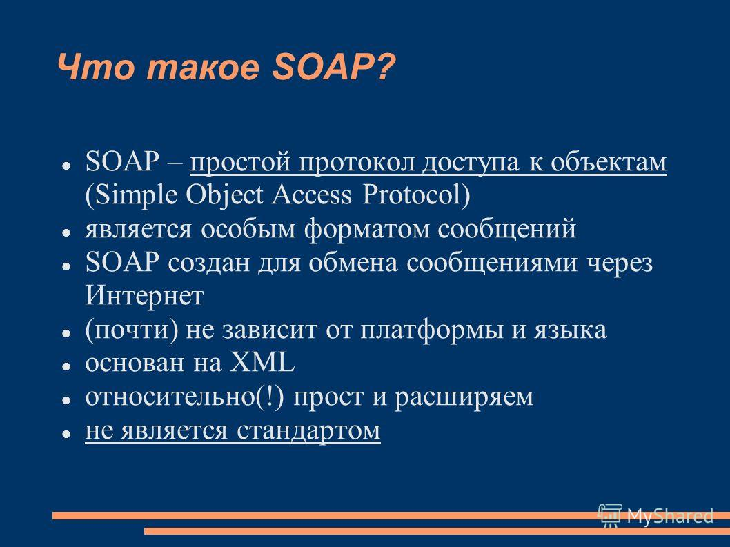 Что такое SOAP? SOAP – простой протокол доступа к объектам (Simple Object Access Protocol) является особым форматом сообщений SOAP создан для обмена сообщениями через Интернет (почти) не зависит от платформы и языка основан на XML относительно(!) про