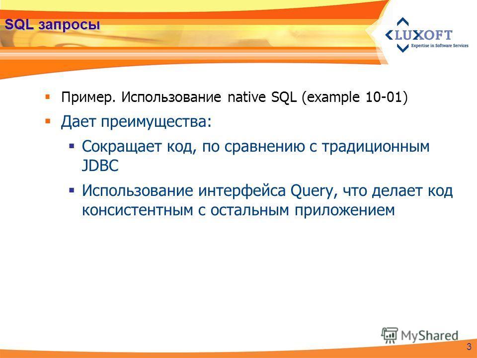 SQL запросы Пример. Использование native SQL (example 10-01) Дает преимущества: Сокращает код, по сравнению с традиционным JDBC Использование интерфейса Query, что делает код консистентным с остальным приложением 3