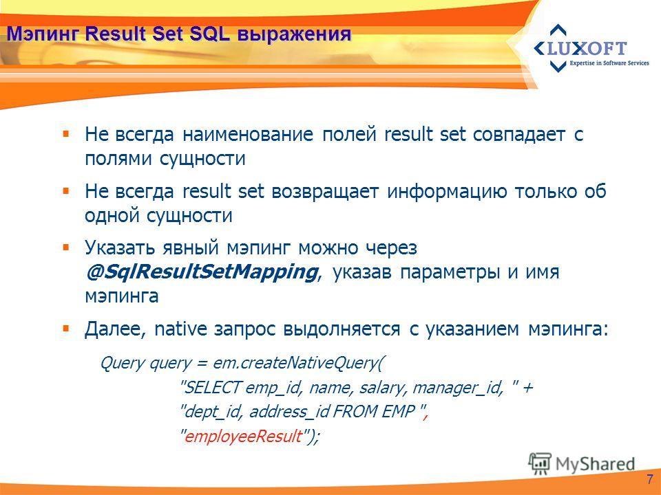 Мэпинг Result Set SQL выражения Не всегда наименование полей result set совпадает с полями сущности Не всегда result set возвращает информацию только об одной сущности Указать явный мэпинг можно через @SqlResultSetMapping, указав параметры и имя мэпи