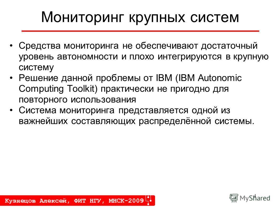 4 Мониторинг крупных систем Средства мониторинга не обеспечивают достаточный уровень автономности и плохо интегрируются в крупную систему Решение данной проблемы от IBM (IBM Autonomic Computing Toolkit) практически не пригодно для повторного использо