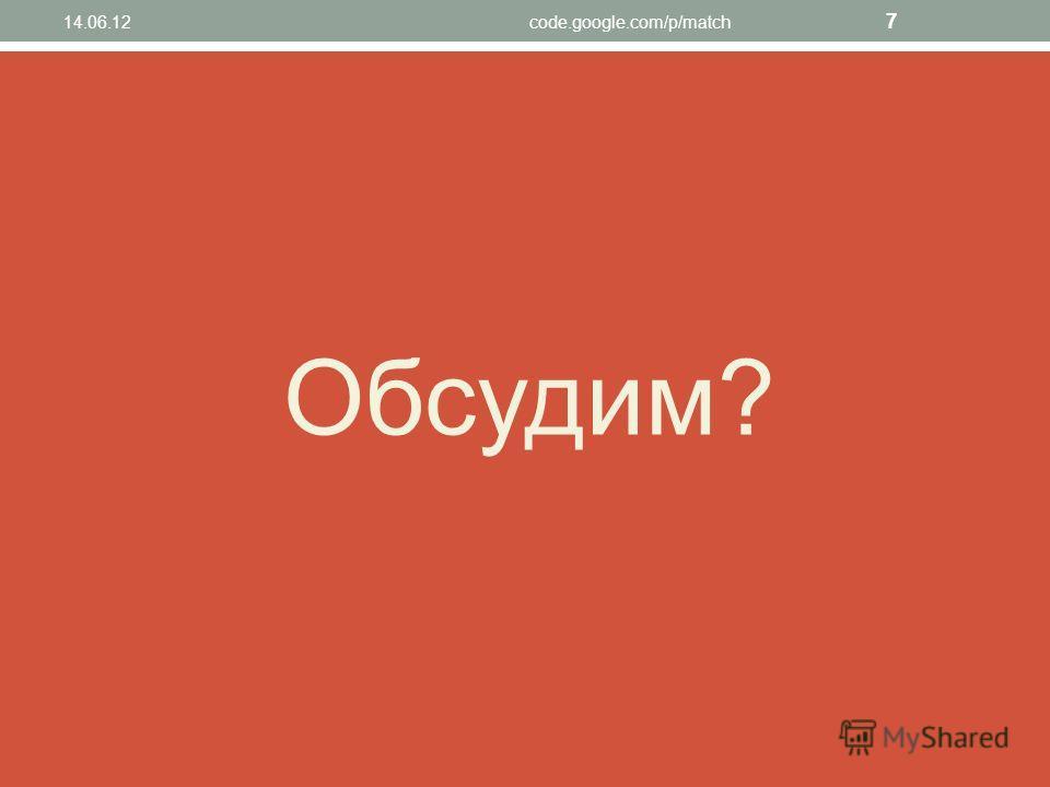 Обсудим? 7 14.06.12code.google.com/p/match