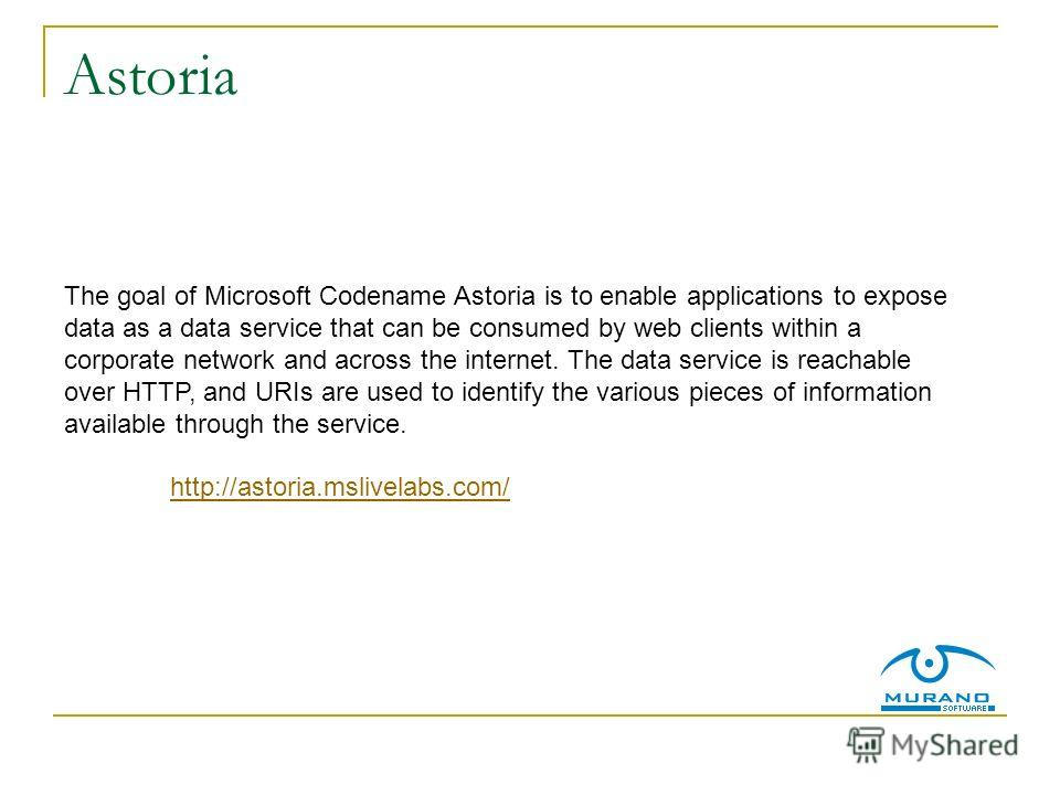 Astoria The goal of Microsoft Codename Astoria is to enable applications to expose data as a data service that can be consumed by web clients within a corporate network and across the internet. The data service is reachable over HTTP, and URIs are us