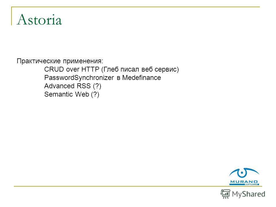 Astoria Практические применения: CRUD over HTTP (Глеб писал веб сервис) PasswordSynchronizer в Medefinance Advanced RSS (?) Semantic Web (?)