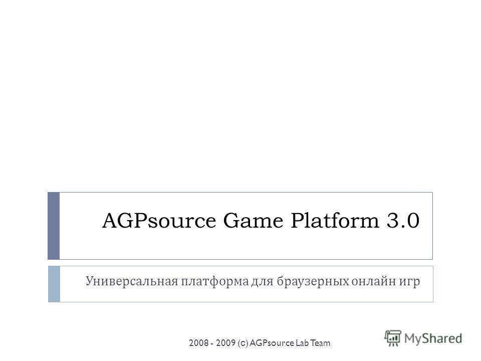 AGPsource Game Platform 3.0 Универсальная платформа для браузерных онлайн игр 2008 - 2009 ( с ) AGPsource Lab Team