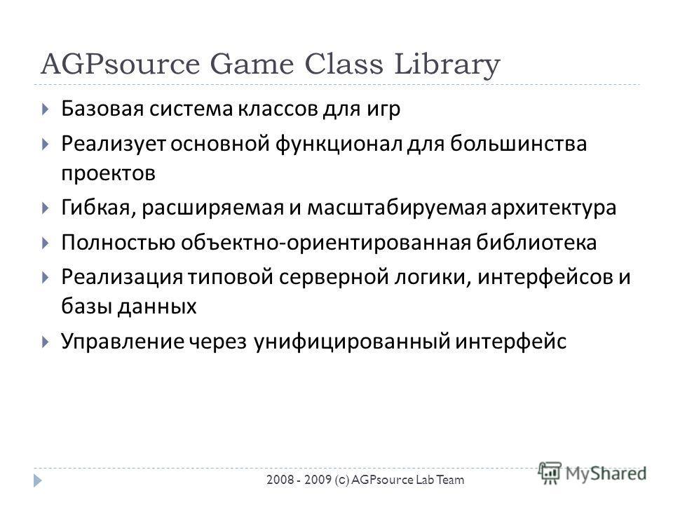 AGPsource Game Class Library Базовая система классов для игр Реализует основной функционал для большинства проектов Гибкая, расширяемая и масштабируемая архитектура Полностью объектно - ориентированная библиотека Реализация типовой серверной логики,