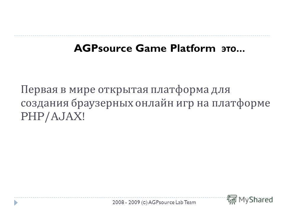 Первая в мире открытая платформа для создания браузерных онлайн игр на платформе PHP/AJAX! AGPsource Game Platform это... 2008 - 2009 ( с ) AGPsource Lab Team