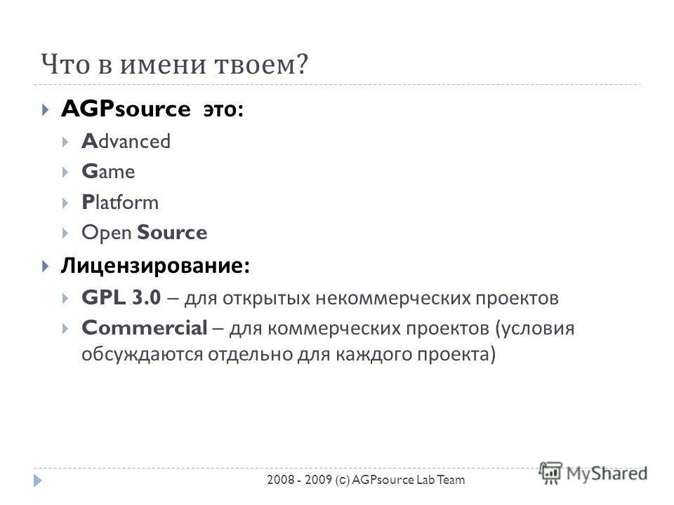 Что в имени твоем ? AGPsource это : Advanced Game Platform Open Source Лицензирование : GPL 3.0 – для открытых некоммерческих проектов Commercial – для коммерческих проектов ( условия обсуждаются отдельно для каждого проекта ) 2008 - 2009 ( с ) AGPso